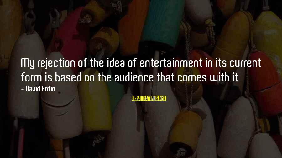 David Antin Sayings By David Antin: My rejection of the idea of entertainment in its current form is based on the