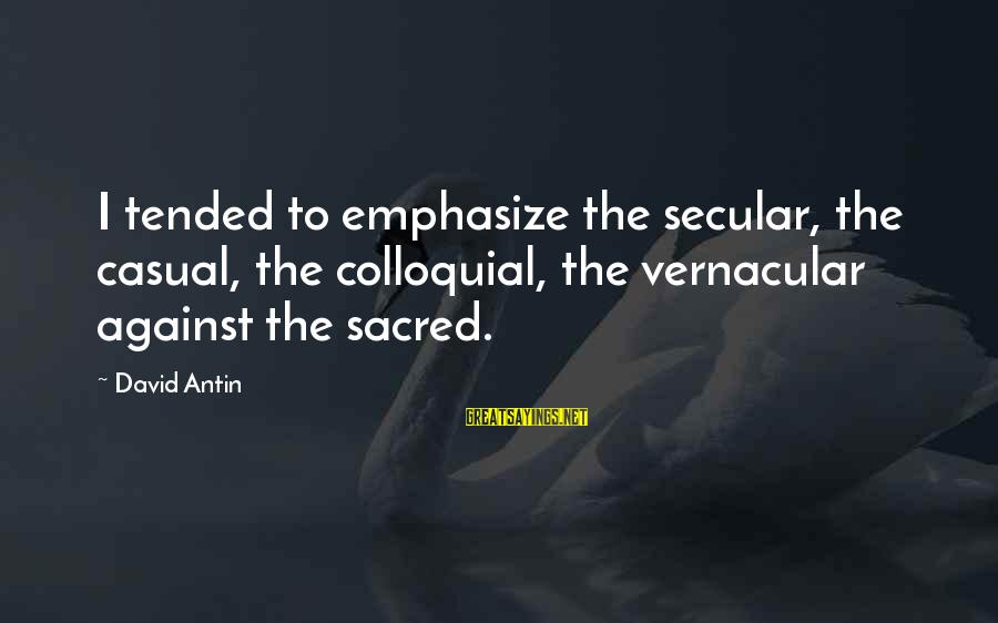 David Antin Sayings By David Antin: I tended to emphasize the secular, the casual, the colloquial, the vernacular against the sacred.