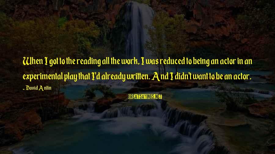 David Antin Sayings By David Antin: When I got to the reading all the work, I was reduced to being an