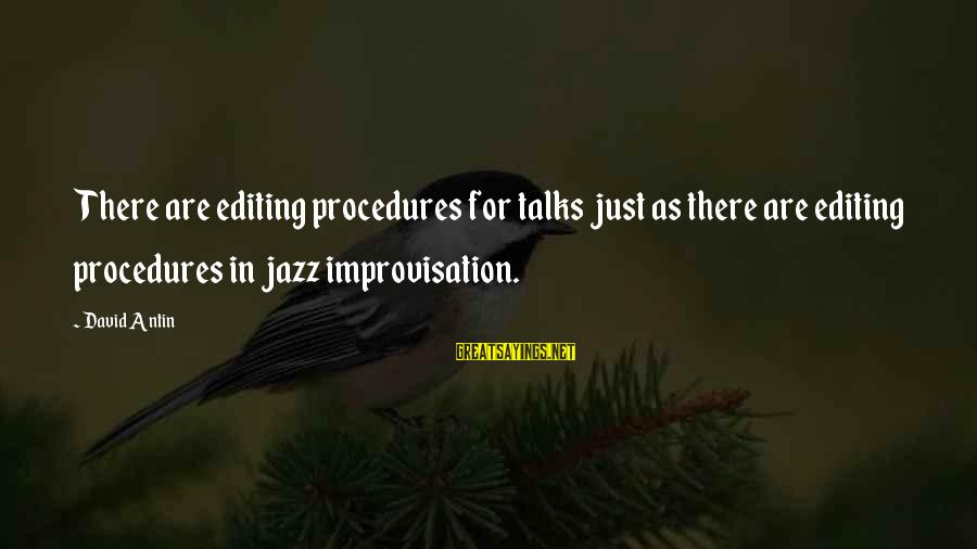 David Antin Sayings By David Antin: There are editing procedures for talks just as there are editing procedures in jazz improvisation.