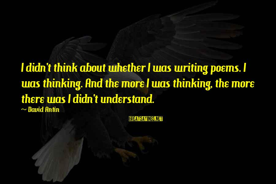 David Antin Sayings By David Antin: I didn't think about whether I was writing poems. I was thinking. And the more