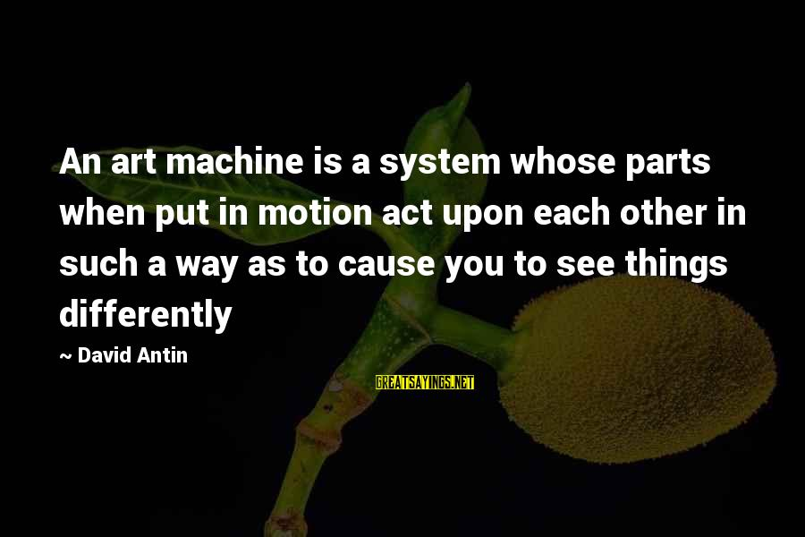 David Antin Sayings By David Antin: An art machine is a system whose parts when put in motion act upon each