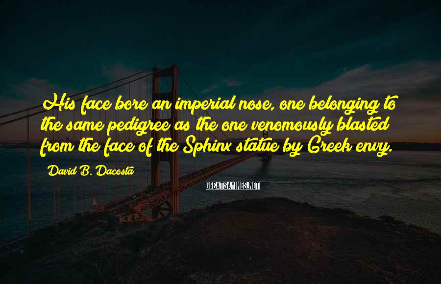 David B. Dacosta Sayings: His face bore an imperial nose, one belonging to the same pedigree as the one