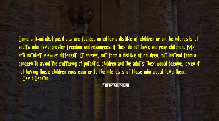 David Benatar Sayings: Some anti-natalist positions are founded on either a dislike of children or on the interests