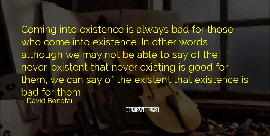 David Benatar Sayings: Coming into existence is always bad for those who come into existence. In other words,
