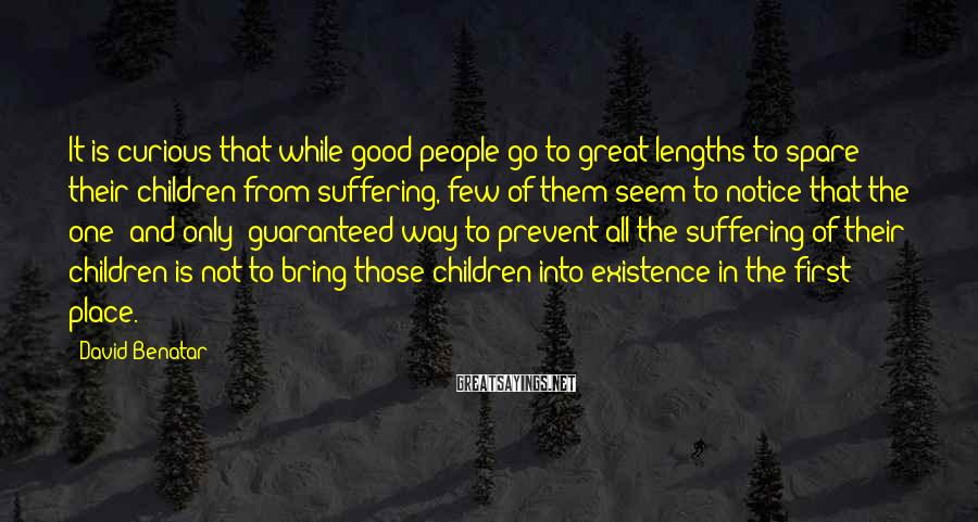 David Benatar Sayings: It is curious that while good people go to great lengths to spare their children