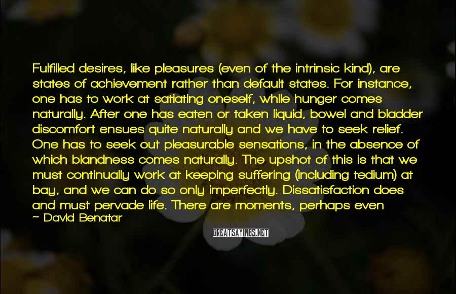 David Benatar Sayings: Fulfilled desires, like pleasures (even of the intrinsic kind), are states of achievement rather than