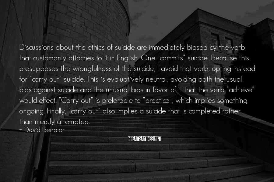 David Benatar Sayings: Discussions about the ethics of suicide are immediately biased by the verb that customarily attaches