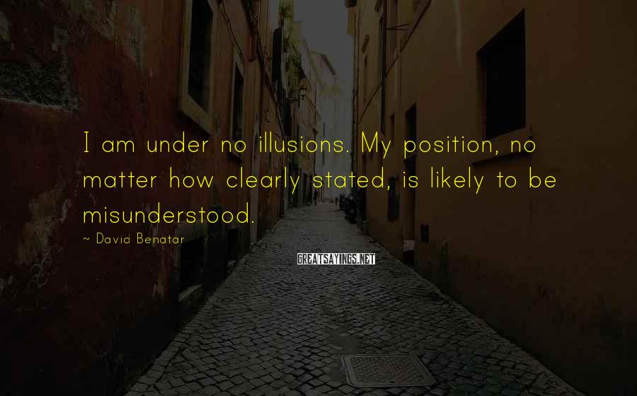 David Benatar Sayings: I am under no illusions. My position, no matter how clearly stated, is likely to