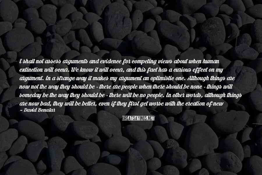 David Benatar Sayings: I shall not assess arguments and evidence for competing views about when human extinction will