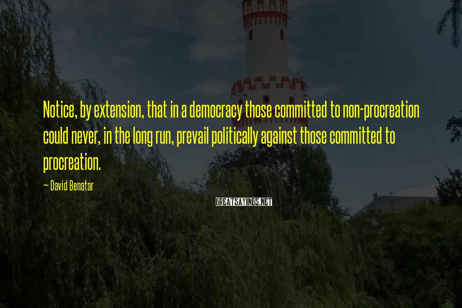 David Benatar Sayings: Notice, by extension, that in a democracy those committed to non-procreation could never, in the