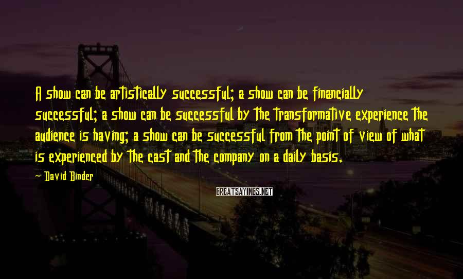 David Binder Sayings: A show can be artistically successful; a show can be financially successful; a show can