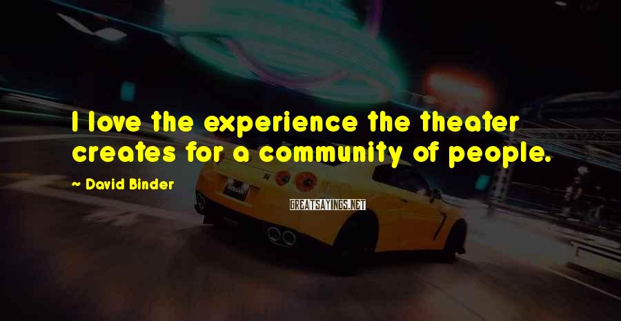 David Binder Sayings: I love the experience the theater creates for a community of people.