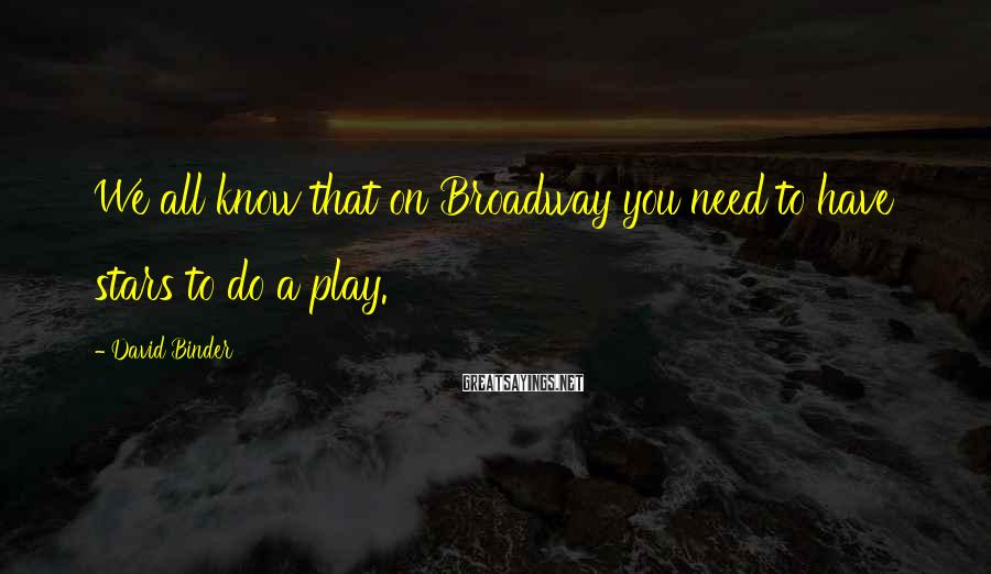 David Binder Sayings: We all know that on Broadway you need to have stars to do a play.