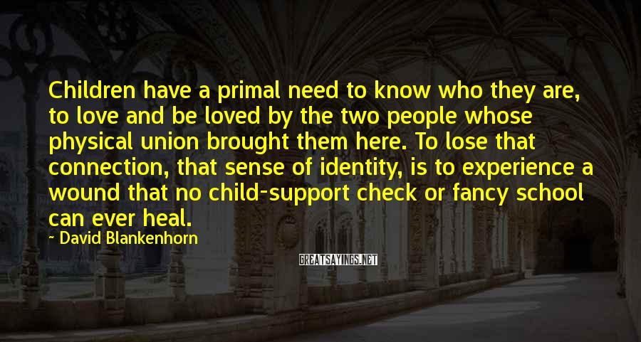 David Blankenhorn Sayings: Children have a primal need to know who they are, to love and be loved