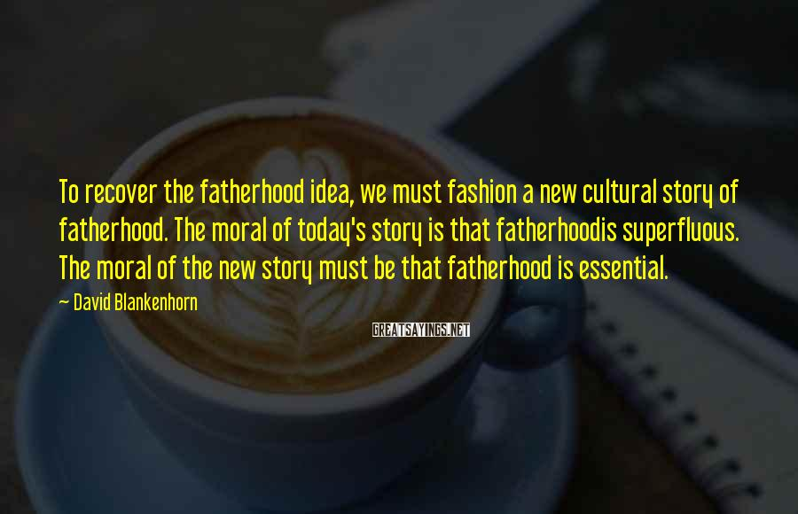 David Blankenhorn Sayings: To recover the fatherhood idea, we must fashion a new cultural story of fatherhood. The