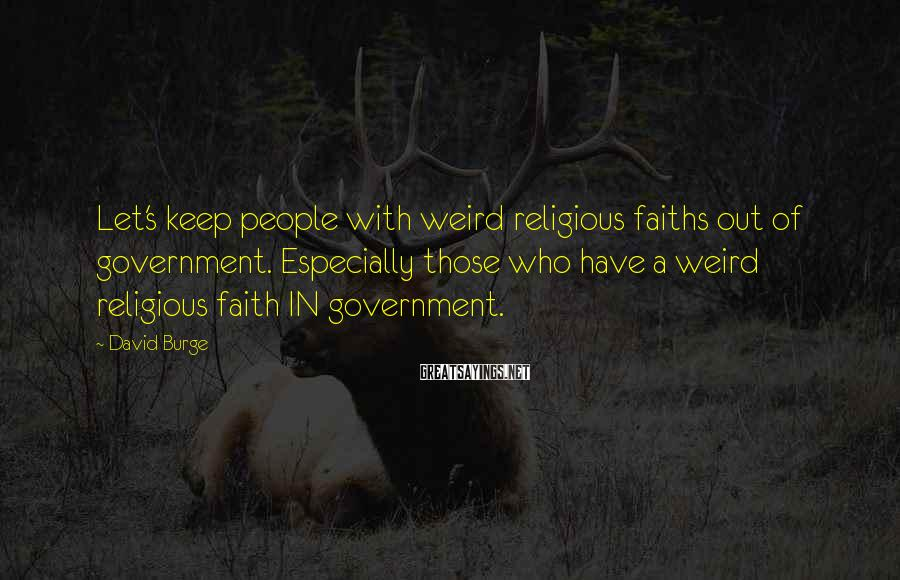 David Burge Sayings: Let's keep people with weird religious faiths out of government. Especially those who have a