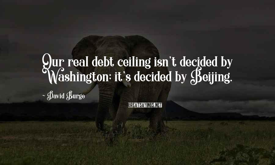 David Burge Sayings: Our real debt ceiling isn't decided by Washington; it's decided by Beijing.