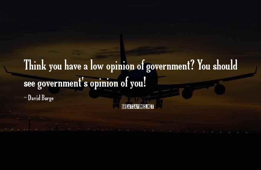 David Burge Sayings: Think you have a low opinion of government? You should see government's opinion of you!