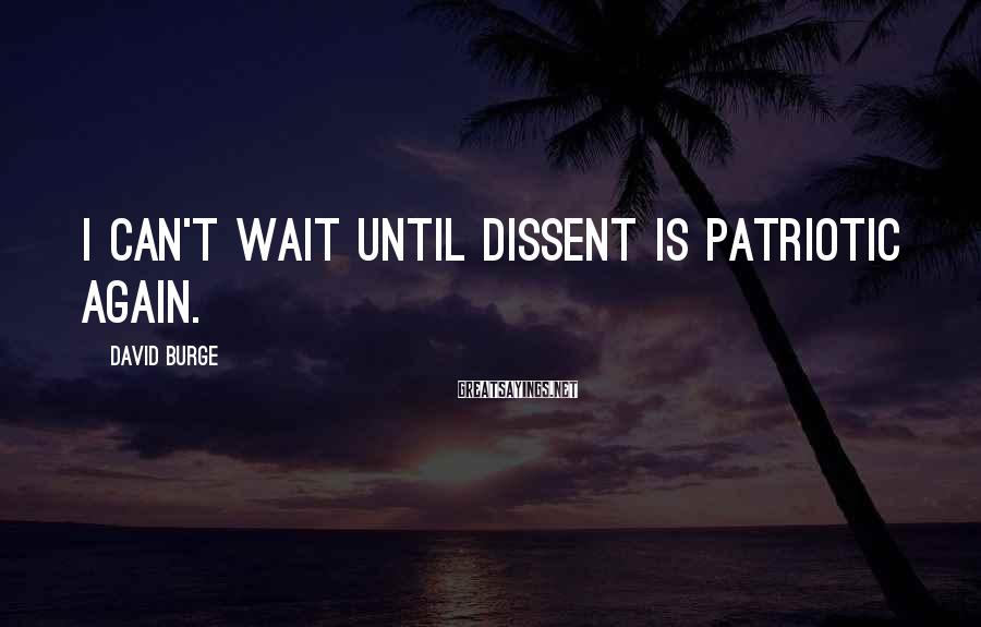 David Burge Sayings: I can't wait until dissent is patriotic again.
