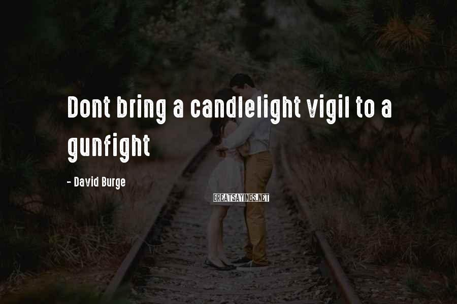 David Burge Sayings: Dont bring a candlelight vigil to a gunfight