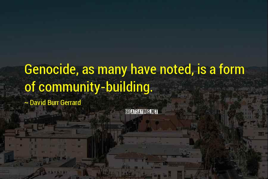 David Burr Gerrard Sayings: Genocide, as many have noted, is a form of community-building.