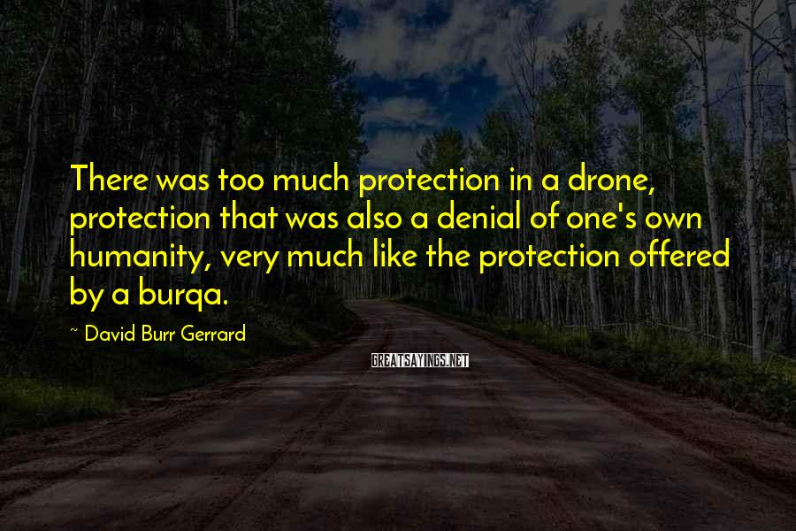 David Burr Gerrard Sayings: There was too much protection in a drone, protection that was also a denial of