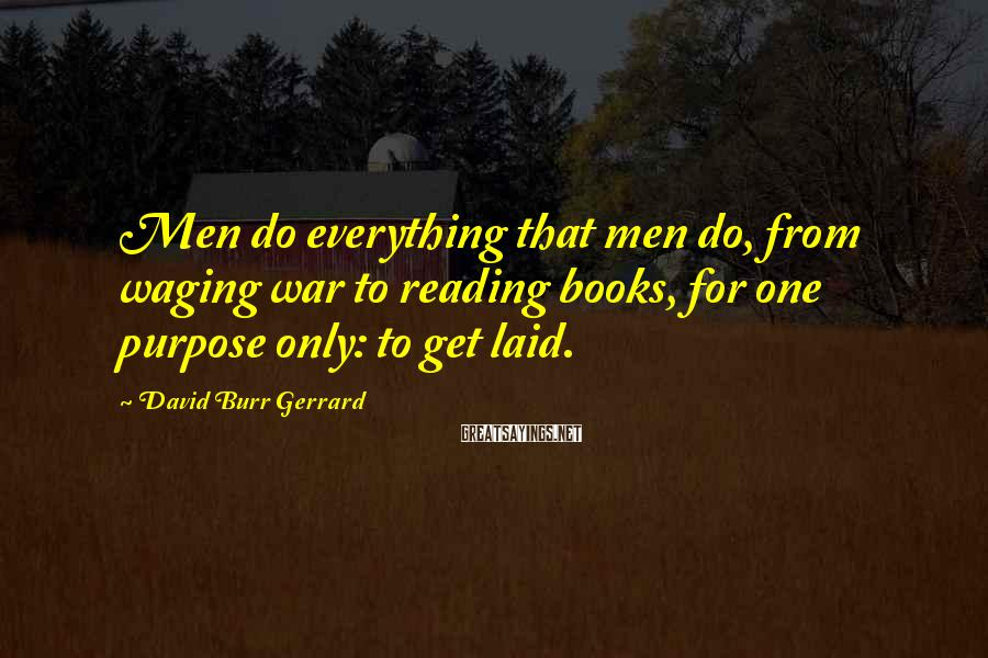 David Burr Gerrard Sayings: Men do everything that men do, from waging war to reading books, for one purpose