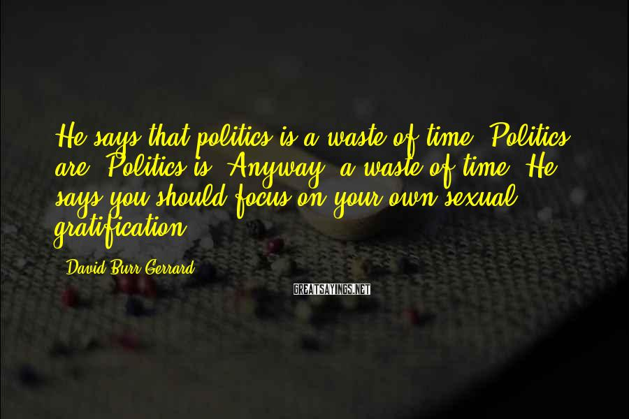 David Burr Gerrard Sayings: He says that politics is a waste of time. Politics are? Politics is? Anyway, a