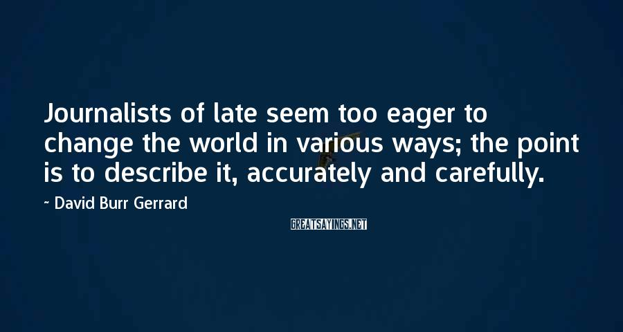 David Burr Gerrard Sayings: Journalists of late seem too eager to change the world in various ways; the point