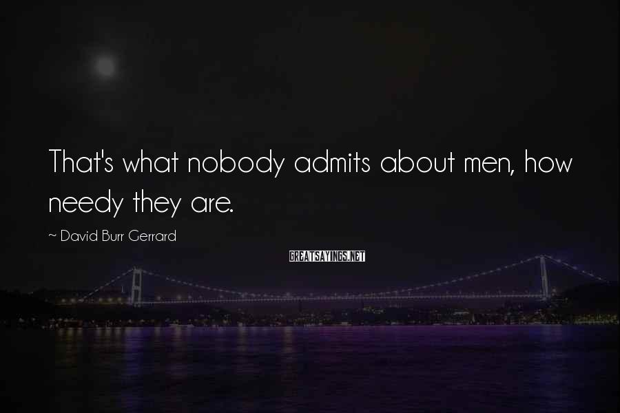 David Burr Gerrard Sayings: That's what nobody admits about men, how needy they are.