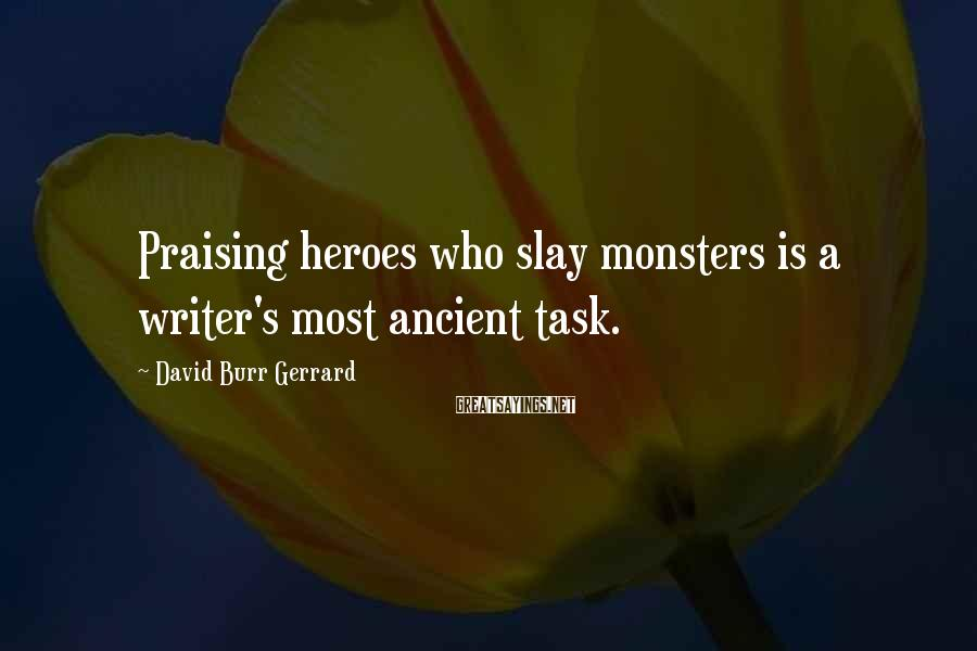 David Burr Gerrard Sayings: Praising heroes who slay monsters is a writer's most ancient task.