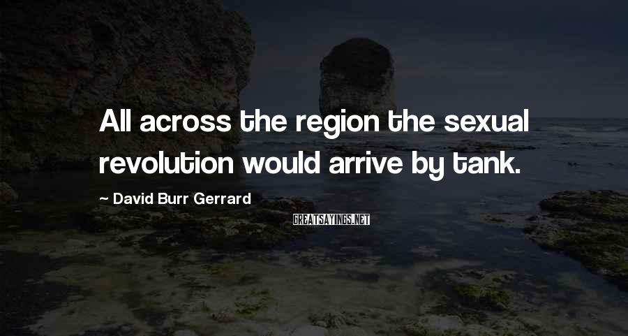 David Burr Gerrard Sayings: All across the region the sexual revolution would arrive by tank.