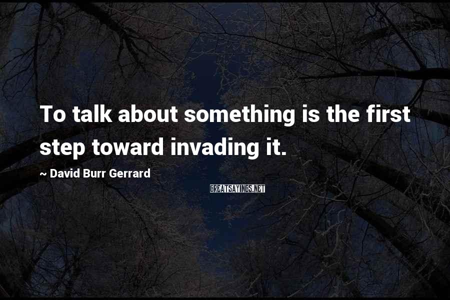 David Burr Gerrard Sayings: To talk about something is the first step toward invading it.