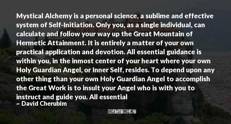 David Cherubim Sayings: Mystical Alchemy is a personal science, a sublime and effective system of Self-Initiation. Only you,