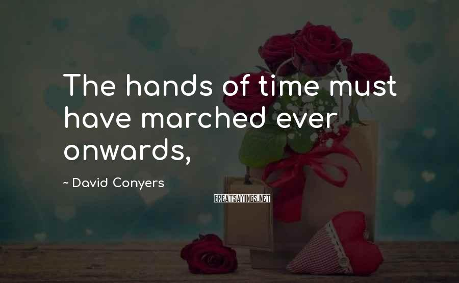 David Conyers Sayings: The hands of time must have marched ever onwards,