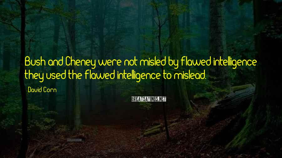 David Corn Sayings: Bush and Cheney were not misled by flawed intelligence; they used the flawed intelligence to