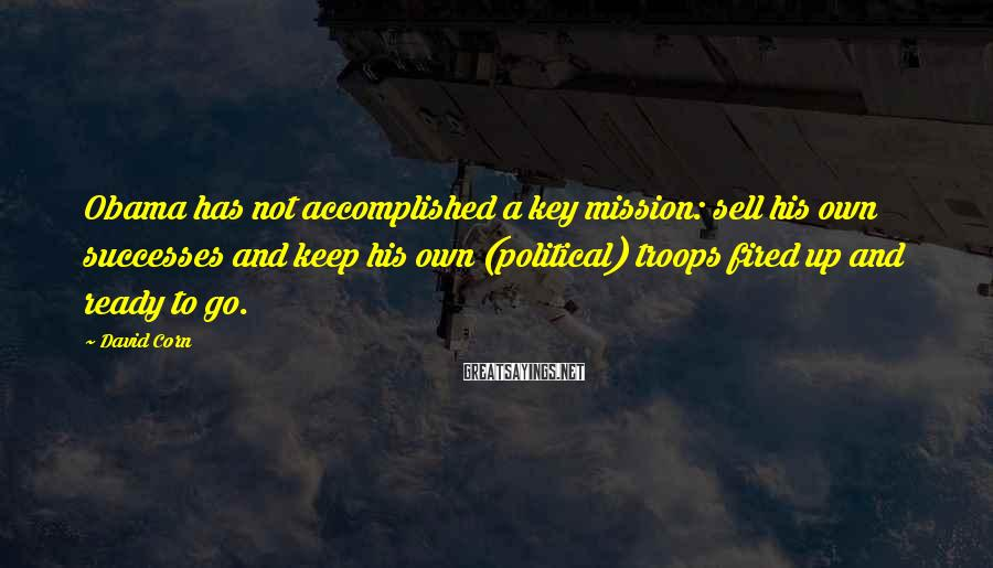 David Corn Sayings: Obama has not accomplished a key mission: sell his own successes and keep his own
