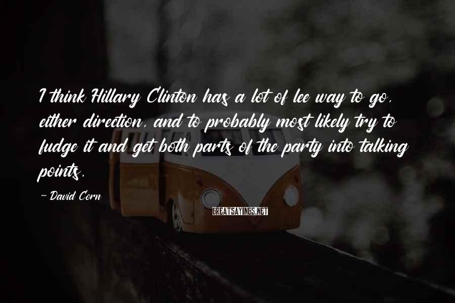 David Corn Sayings: I think Hillary Clinton has a lot of lee way to go, either direction, and
