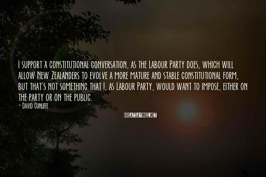 David Cunliffe Sayings: I support a constitutional conversation, as the Labour Party does, which will allow New Zealanders
