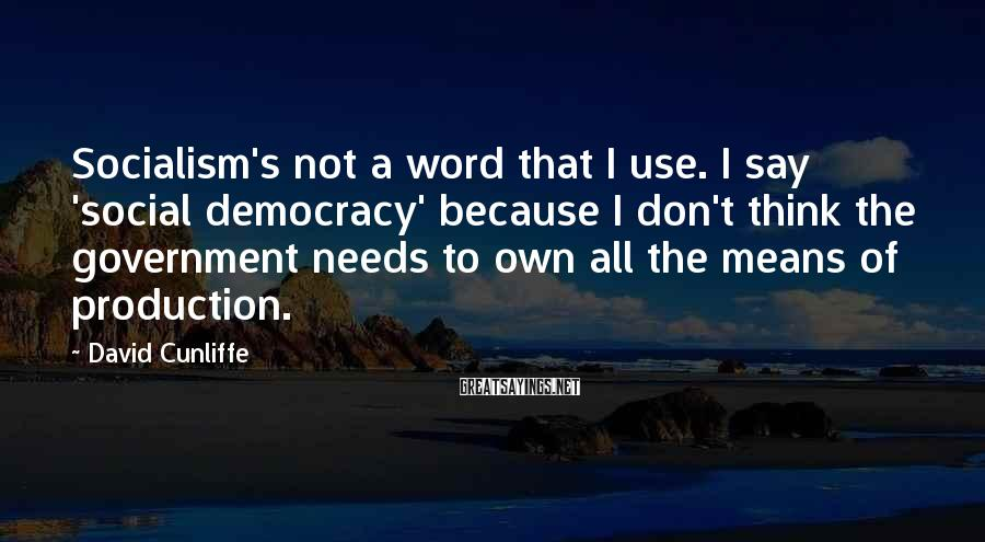 David Cunliffe Sayings: Socialism's not a word that I use. I say 'social democracy' because I don't think