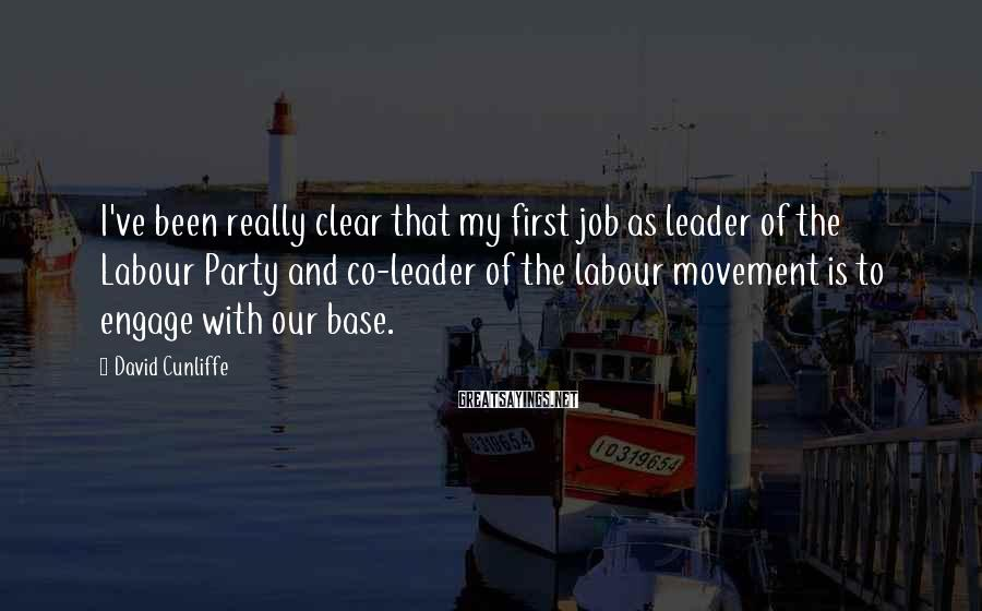 David Cunliffe Sayings: I've been really clear that my first job as leader of the Labour Party and