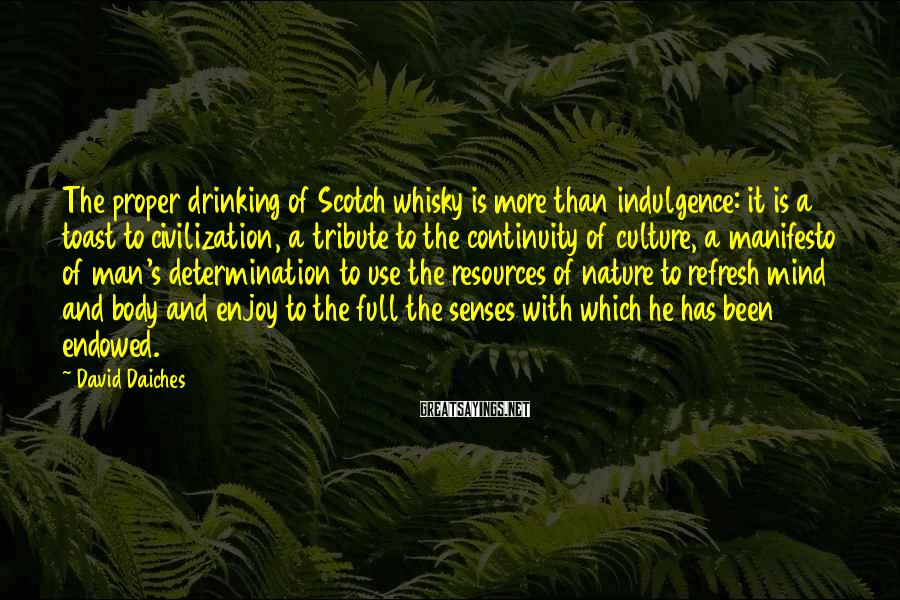 David Daiches Sayings: The proper drinking of Scotch whisky is more than indulgence: it is a toast to