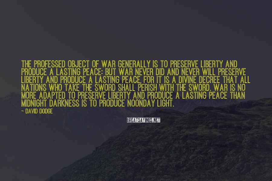 David Dodge Sayings: The professed object of war generally is to preserve liberty and produce a lasting peace: