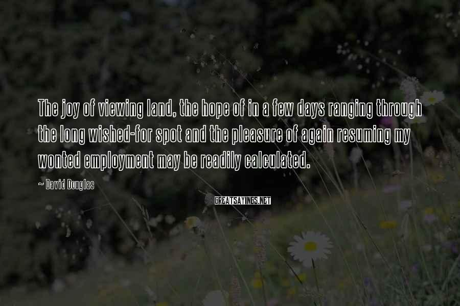 David Douglas Sayings: The joy of viewing land, the hope of in a few days ranging through the