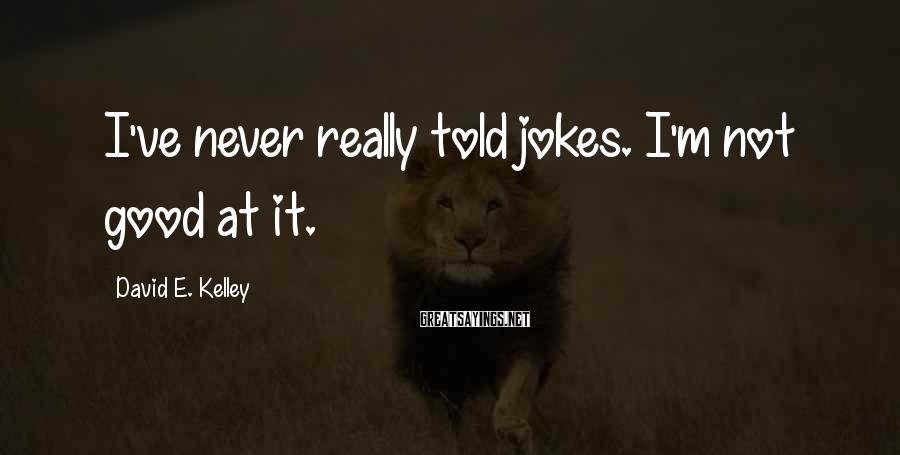David E. Kelley Sayings: I've never really told jokes. I'm not good at it.