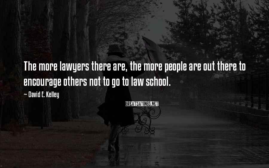 David E. Kelley Sayings: The more lawyers there are, the more people are out there to encourage others not