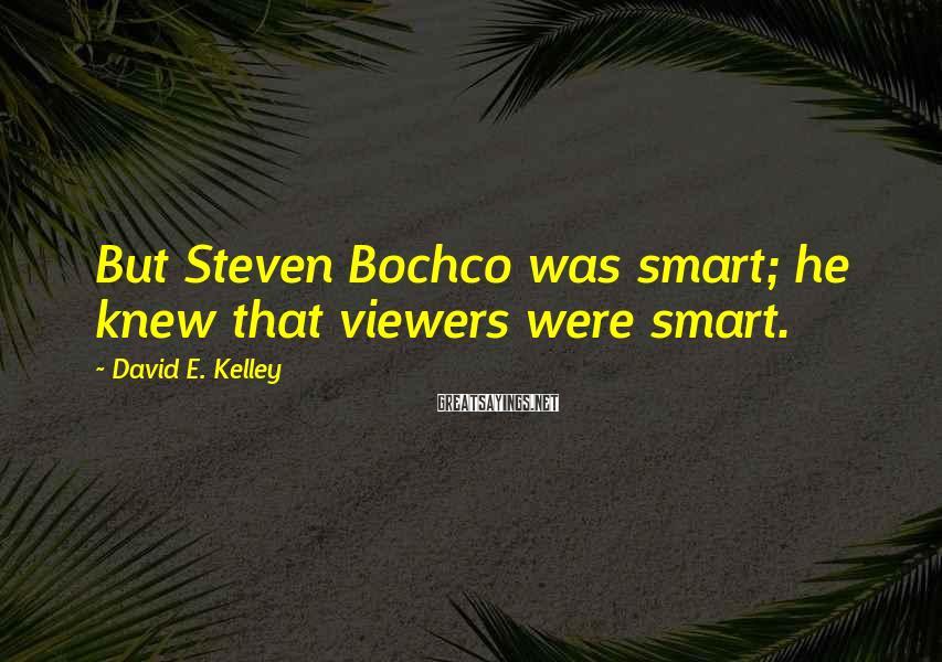 David E. Kelley Sayings: But Steven Bochco was smart; he knew that viewers were smart.