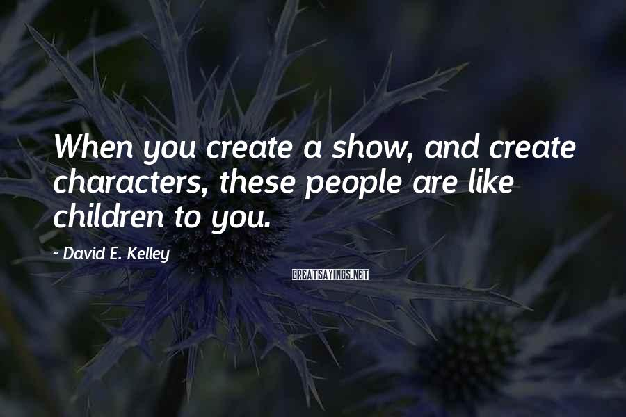 David E. Kelley Sayings: When you create a show, and create characters, these people are like children to you.