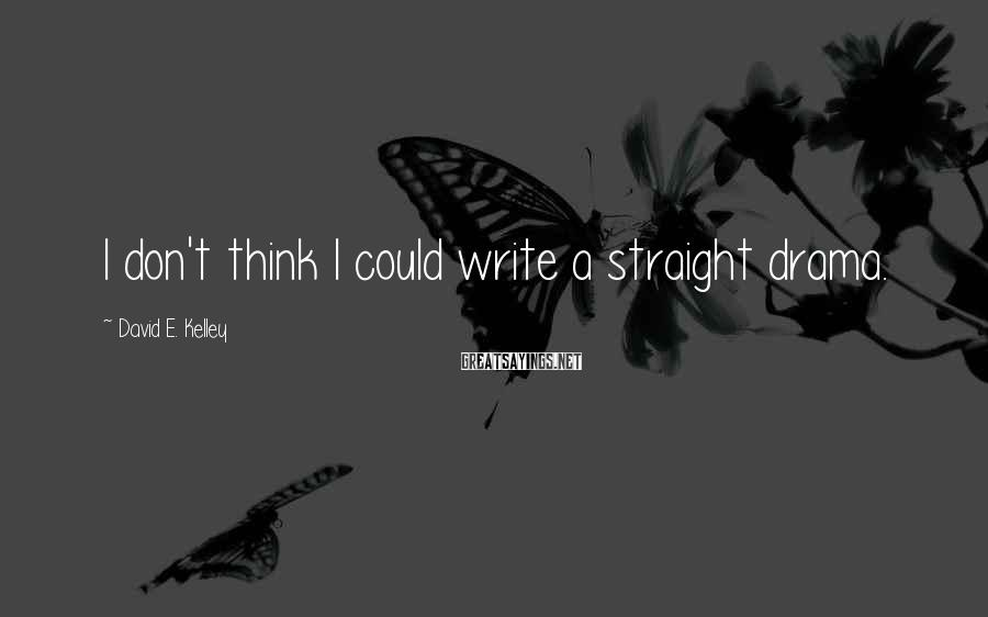 David E. Kelley Sayings: I don't think I could write a straight drama.
